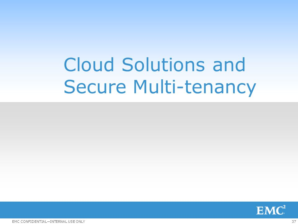 37EMC CONFIDENTIAL—INTERNAL USE ONLY Cloud Solutions and Secure Multi-tenancy