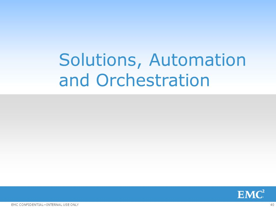 40EMC CONFIDENTIAL—INTERNAL USE ONLY Solutions, Automation and Orchestration