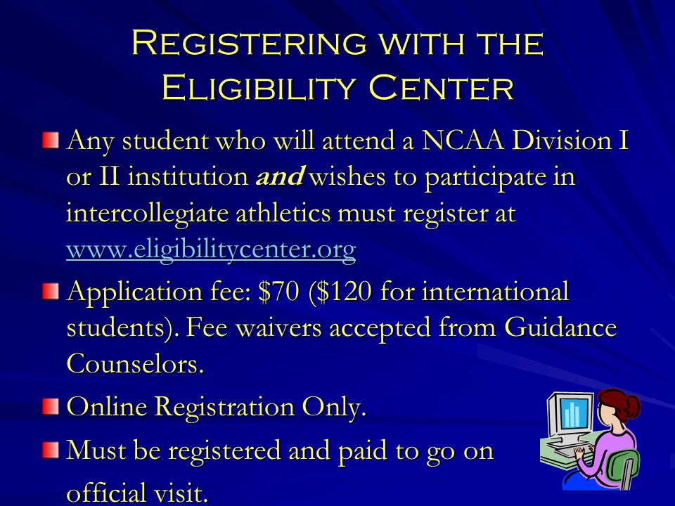 Registering with the Eligibility Center Any student who will attend a NCAA Division I or II institution and wishes to participate in intercollegiate athletics must register at www.eligibilitycenter.org www.eligibilitycenter.org Application fee: $70 ($120 for international students).