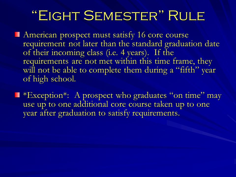 Eight Semester Rule American prospect must satisfy 16 core course requirement not later than the standard graduation date of their incoming class (i.e.