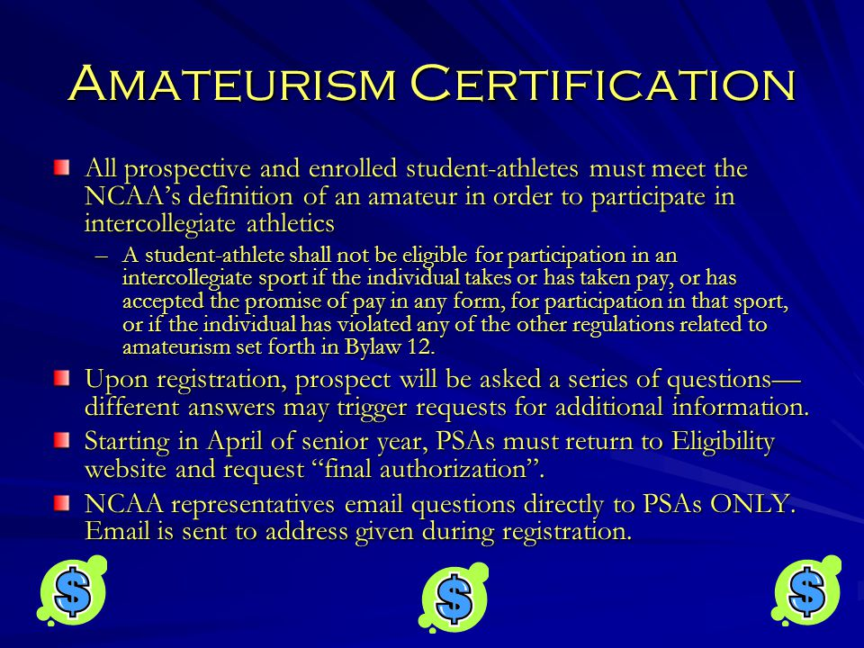 Amateurism Certification All prospective and enrolled student-athletes must meet the NCAA's definition of an amateur in order to participate in intercollegiate athletics –A student-athlete shall not be eligible for participation in an intercollegiate sport if the individual takes or has taken pay, or has accepted the promise of pay in any form, for participation in that sport, or if the individual has violated any of the other regulations related to amateurism set forth in Bylaw 12.