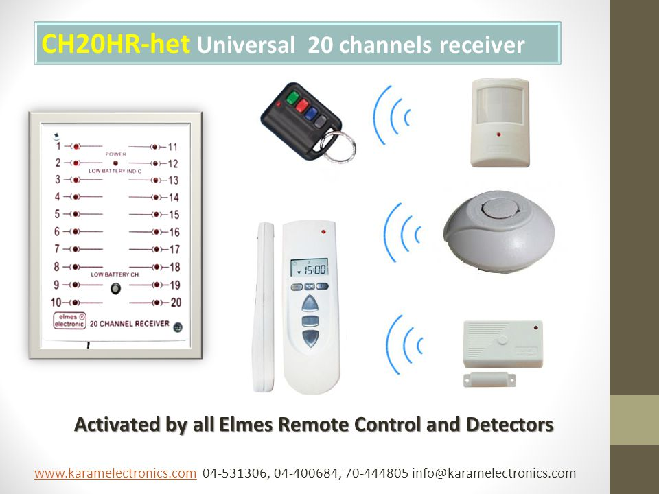 CH20HR-het Universal 20 channels receiver Activated by all Elmes Remote Control and Detectors Activated by all Elmes Remote Control and Detectors www.karamelectronics.comwww.karamelectronics.com 04-531306, 04-400684, 70-444805 info@karamelectronics.com