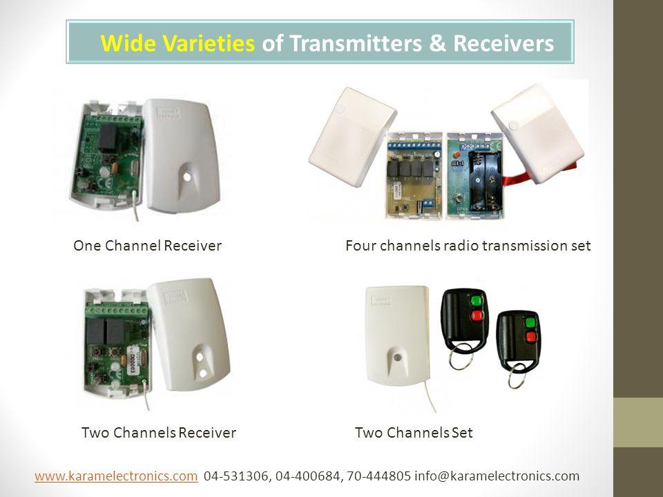 Wide Varieties of Transmitters & Receivers Two Channels Receiver One Channel ReceiverFour channels radio transmission set Two Channels Set www.karamelectronics.comwww.karamelectronics.com 04-531306, 04-400684, 70-444805 info@karamelectronics.com