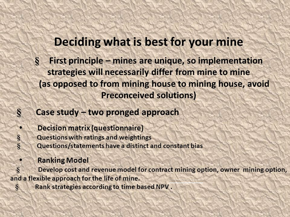 Deciding what is best for your mine § First principle – mines are unique, so implementation strategies will necessarily differ from mine to mine (as opposed to from mining house to mining house, avoid Preconceived solutions) § Case study – two pronged approach Decision matrix (questionnaire) § Questions with ratings and weightings § Questions/statements have a distinct and constant bias Ranking Model § Develop cost and revenue model for contract mining option, owner mining option, and a flexible approach for the life of mine.