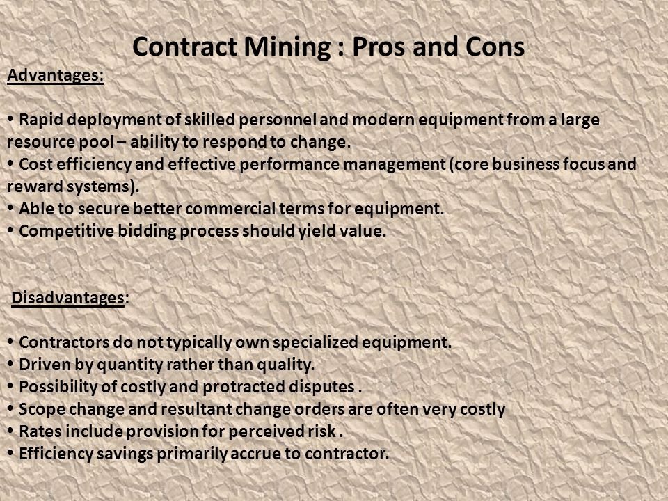 Contract Mining : Pros and Cons Advantages: Rapid deployment of skilled personnel and modern equipment from a large resource pool – ability to respond to change.