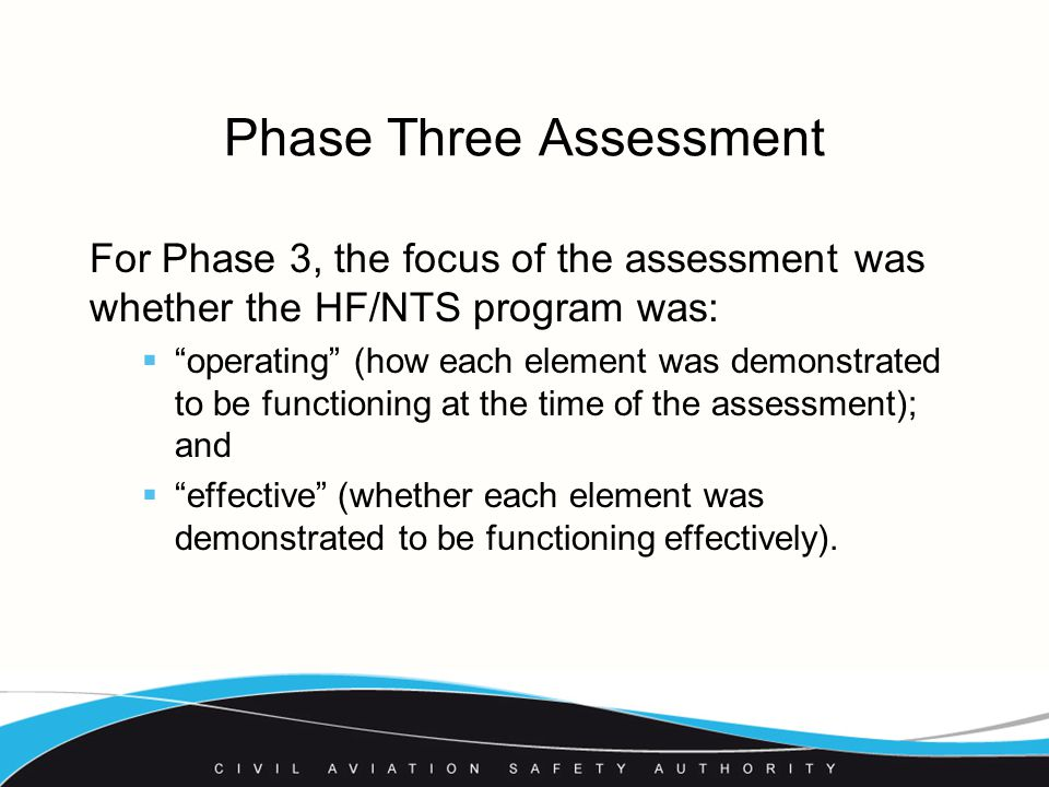 Phase Three Assessment For Phase 3, the focus of the assessment was whether the HF/NTS program was:  operating (how each element was demonstrated to be functioning at the time of the assessment); and  effective (whether each element was demonstrated to be functioning effectively).