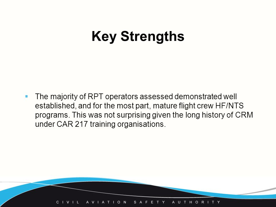 Key Strengths  The majority of RPT operators assessed demonstrated well established, and for the most part, mature flight crew HF/NTS programs.