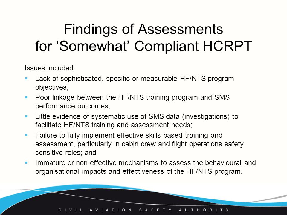 Findings of Assessments for 'Somewhat' Compliant HCRPT Issues included:  Lack of sophisticated, specific or measurable HF/NTS program objectives;  Poor linkage between the HF/NTS training program and SMS performance outcomes;  Little evidence of systematic use of SMS data (investigations) to facilitate HF/NTS training and assessment needs;  Failure to fully implement effective skills-based training and assessment, particularly in cabin crew and flight operations safety sensitive roles; and  Immature or non effective mechanisms to assess the behavioural and organisational impacts and effectiveness of the HF/NTS program.