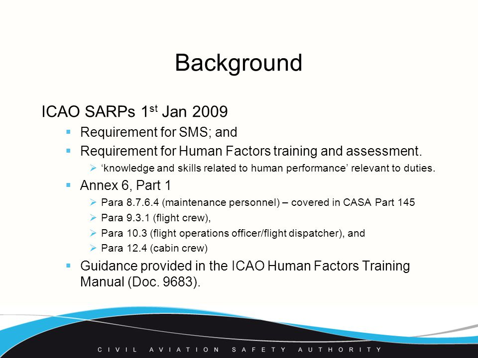 Background ICAO SARPs 1 st Jan 2009  Requirement for SMS; and  Requirement for Human Factors training and assessment.