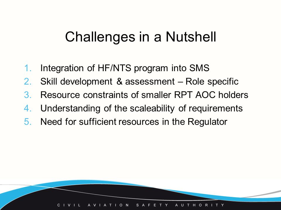 Challenges in a Nutshell 1.Integration of HF/NTS program into SMS 2.Skill development & assessment – Role specific 3.Resource constraints of smaller RPT AOC holders 4.Understanding of the scaleability of requirements 5.Need for sufficient resources in the Regulator