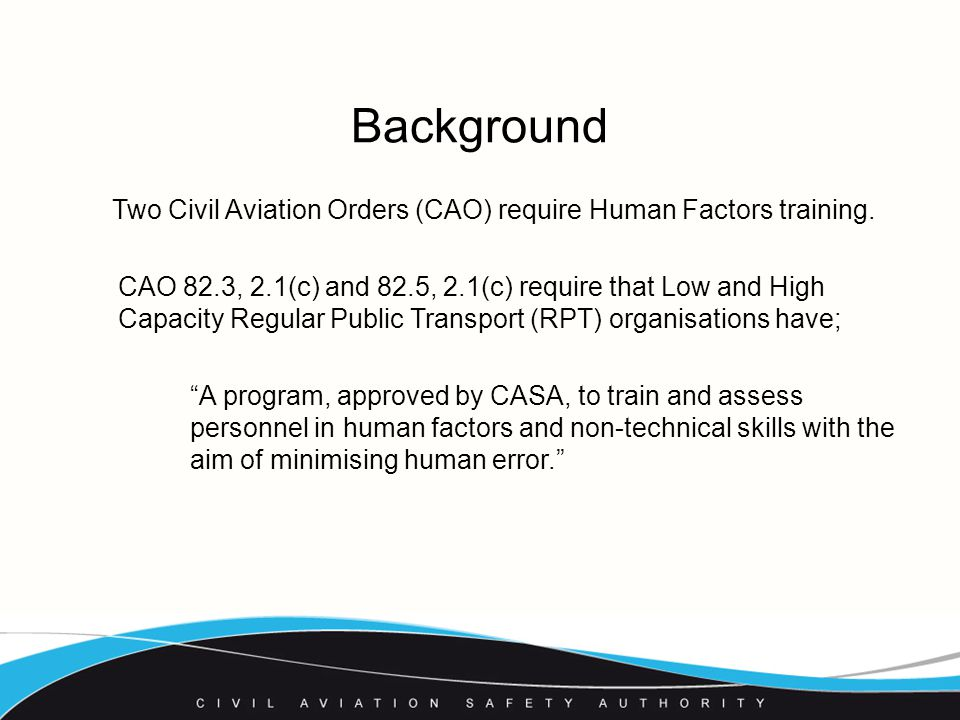 Explanatory statement in paragraph 2.7 of CAO82.3/5:  human factors or HF means the minimisation of human error and its consequences by optimising the relationships within systems between people, activities and equipment  non-technical skills means specific human competencies, including critical decision making, team communication, situational awareness and workload management, which may minimise human error in aviation.