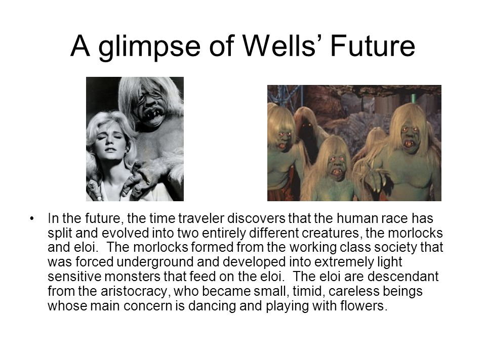 A glimpse of Wells' Future In the future, the time traveler discovers that the human race has split and evolved into two entirely different creatures,