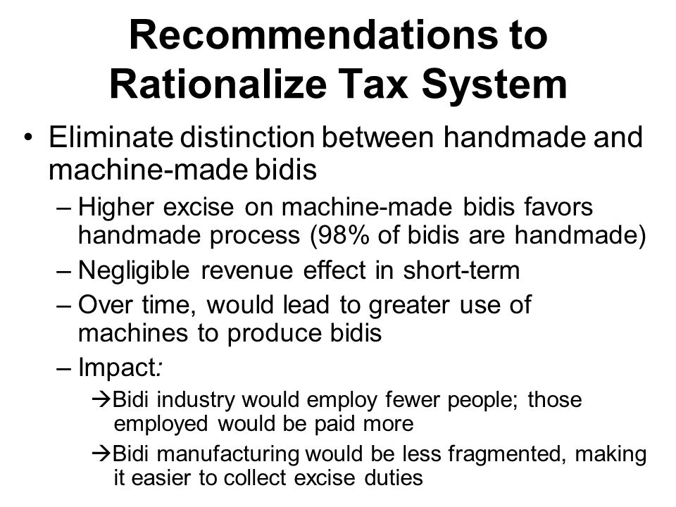 Recommendations to Rationalize Tax System Eliminate distinction between handmade and machine-made bidis –Higher excise on machine-made bidis favors ha