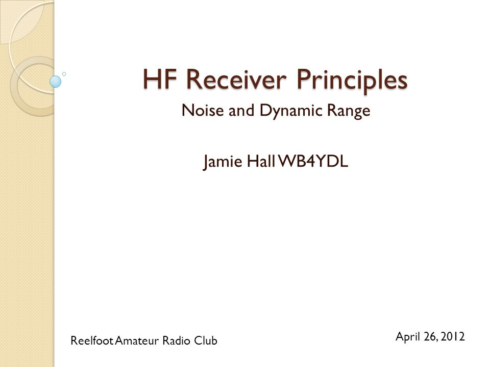 HF Receiver Principles Noise and Dynamic Range Jamie Hall WB4YDL Reelfoot Amateur Radio Club April 26, 2012