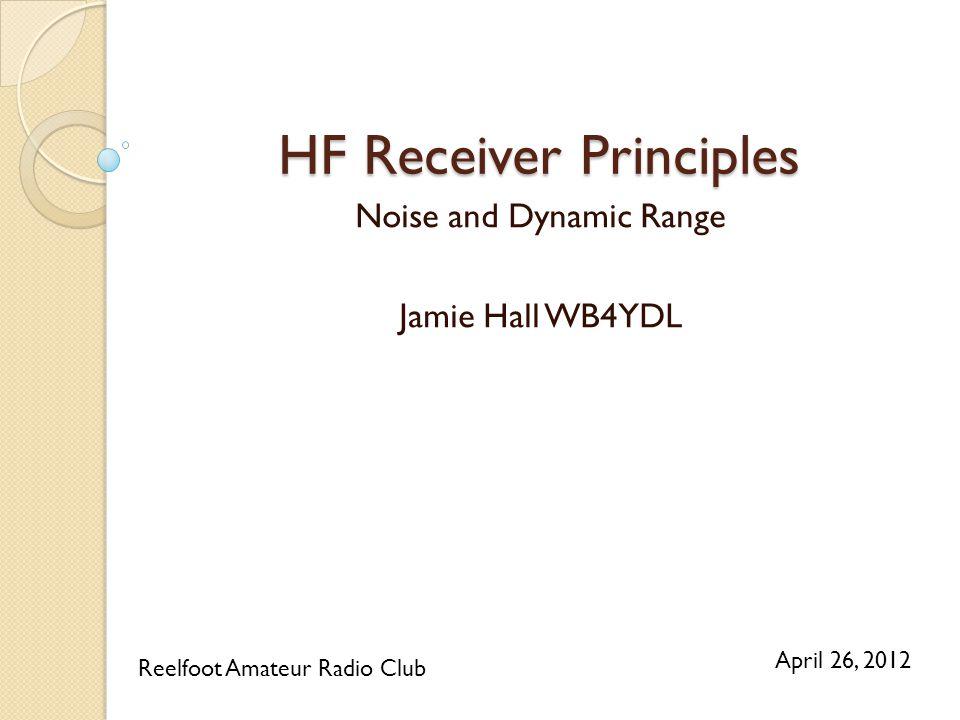 HF Receiver Principles Noise and Dynamic Range Jamie Hall WB4YDL Reelfoot Amateur Radio Club April 26, 2012