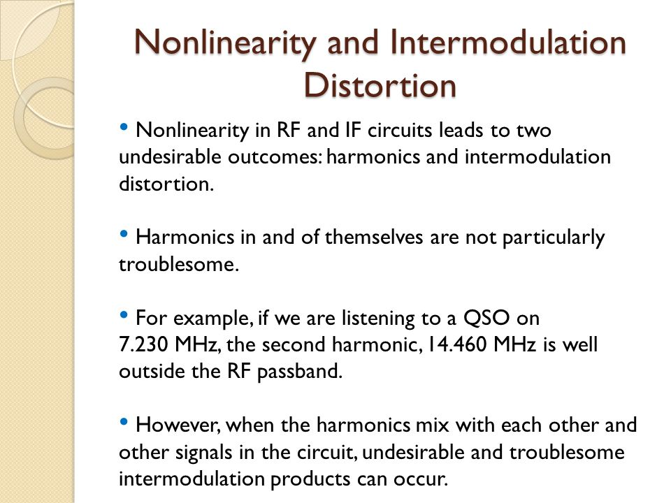 Nonlinearity and Intermodulation Distortion Nonlinearity in RF and IF circuits leads to two undesirable outcomes: harmonics and intermodulation distortion.