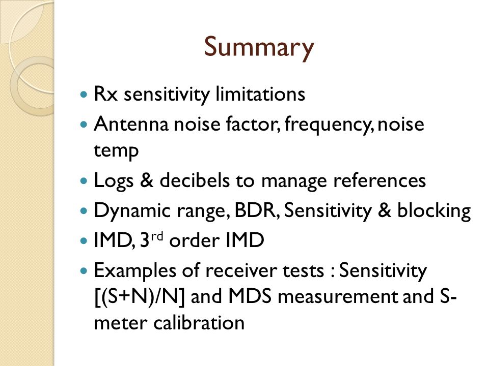 Summary Rx sensitivity limitations Antenna noise factor, frequency, noise temp Logs & decibels to manage references Dynamic range, BDR, Sensitivity &