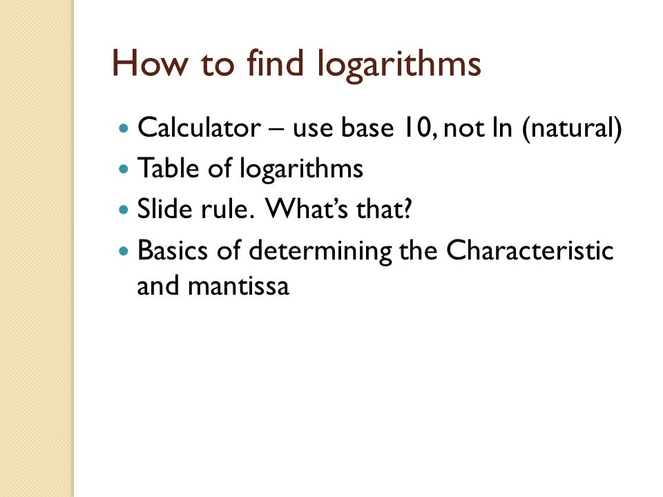 How to find logarithms Calculator – use base 10, not ln (natural) Table of logarithms Slide rule. What's that? Basics of determining the Characteristi