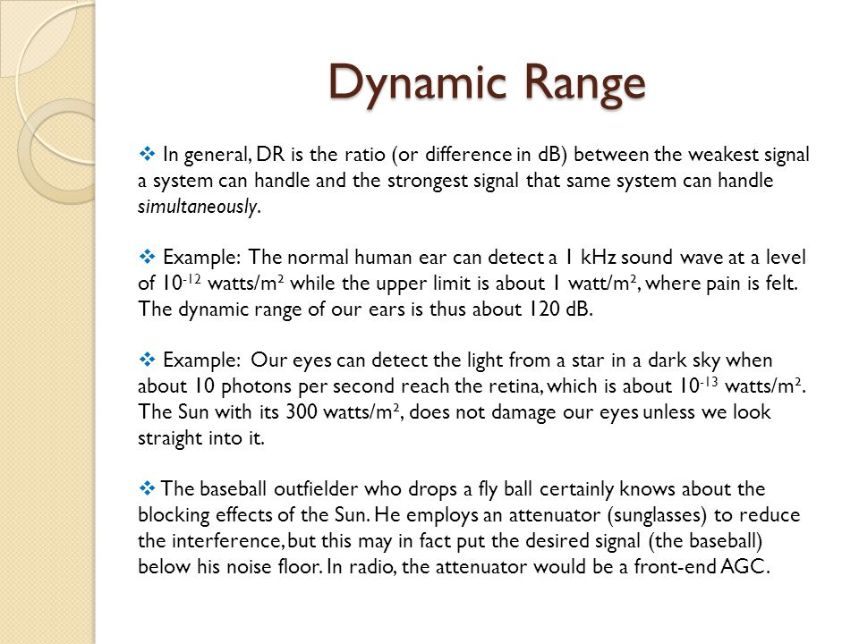 Dynamic Range  In general, DR is the ratio (or difference in dB) between the weakest signal a system can handle and the strongest signal that same system can handle simultaneously.