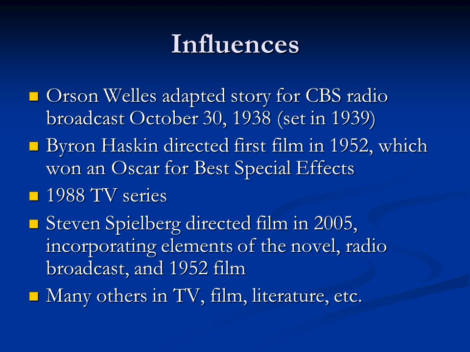 Influences Orson Welles adapted story for CBS radio broadcast October 30, 1938 (set in 1939) Orson Welles adapted story for CBS radio broadcast October 30, 1938 (set in 1939) Byron Haskin directed first film in 1952, which won an Oscar for Best Special Effects Byron Haskin directed first film in 1952, which won an Oscar for Best Special Effects 1988 TV series 1988 TV series Steven Spielberg directed film in 2005, incorporating elements of the novel, radio broadcast, and 1952 film Steven Spielberg directed film in 2005, incorporating elements of the novel, radio broadcast, and 1952 film Many others in TV, film, literature, etc.