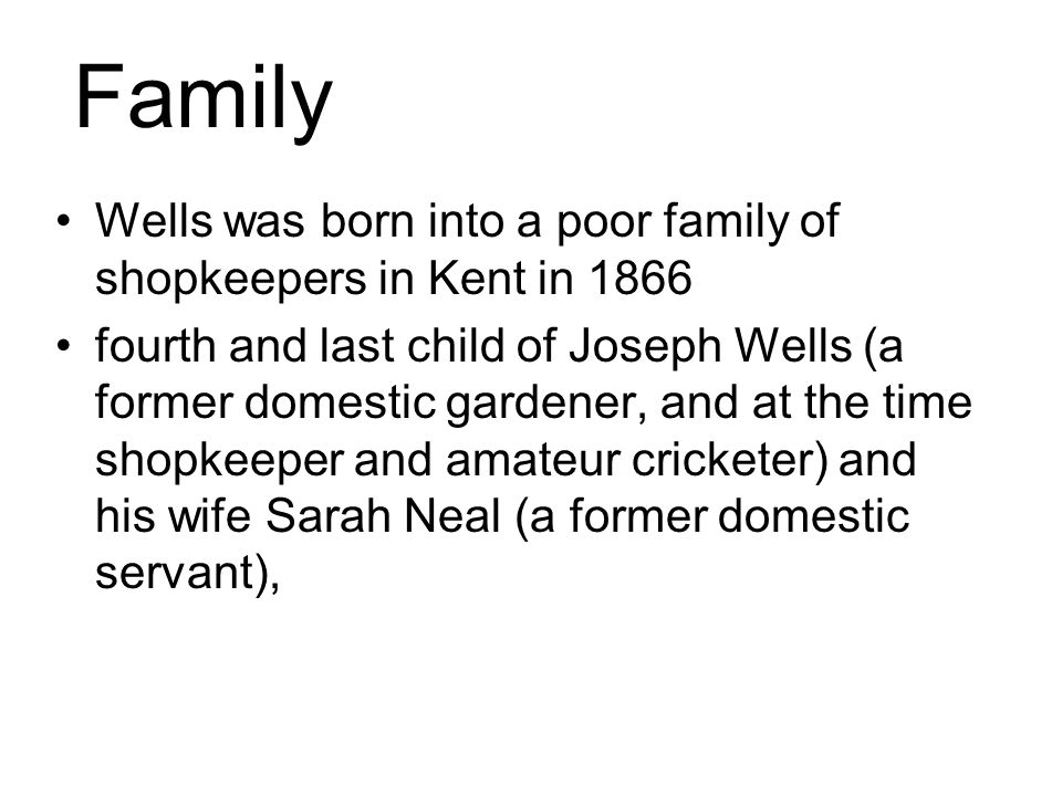 Wells was born into a poor family of shopkeepers in Kent in 1866 fourth and last child of Joseph Wells (a former domestic gardener, and at the time shopkeeper and amateur cricketer) and his wife Sarah Neal (a former domestic servant), Family