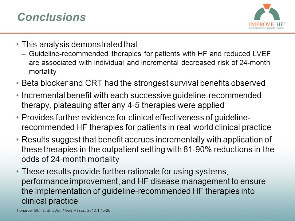 Conclusions This analysis demonstrated that –Guideline-recommended therapies for patients with HF and reduced LVEF are associated with individual and