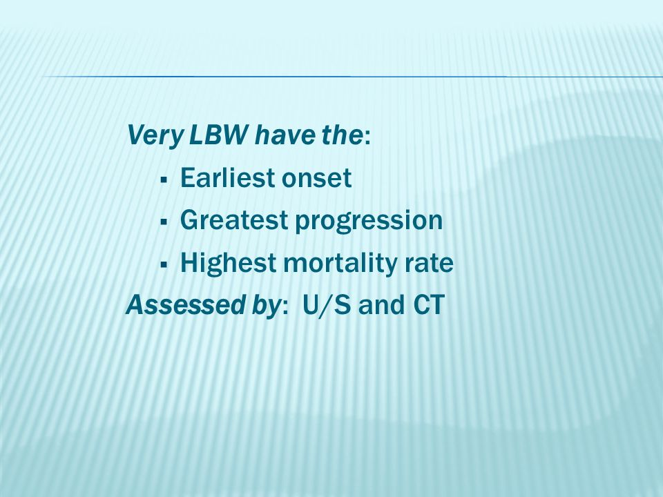 Very LBW have the:  Earliest onset  Greatest progression  Highest mortality rate Assessed by: U/S and CT