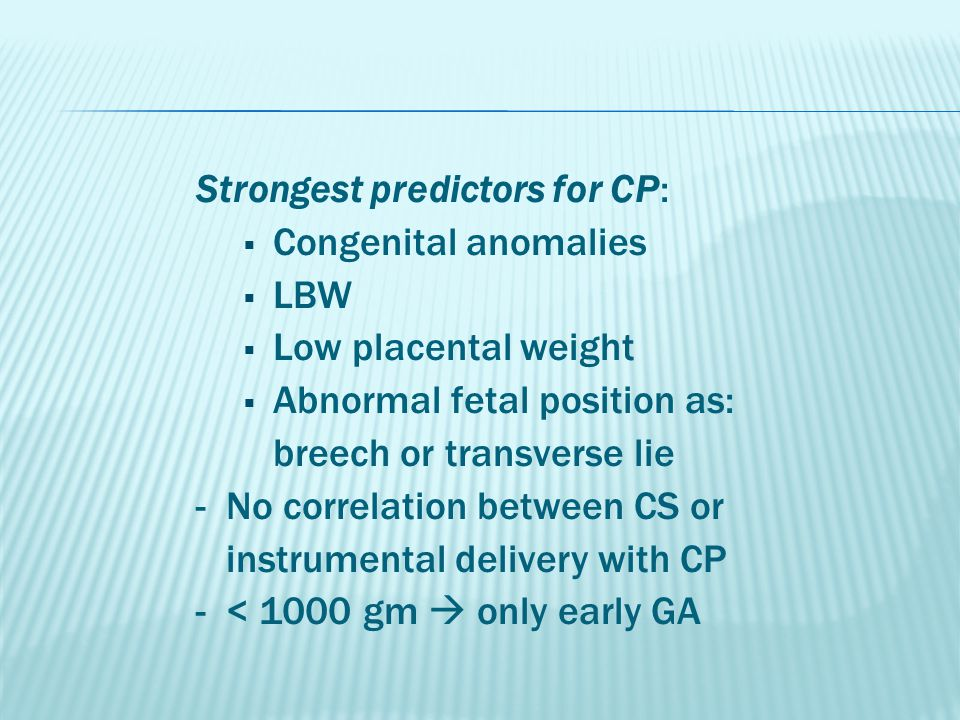Strongest predictors for CP:  Congenital anomalies  LBW  Low placental weight  Abnormal fetal position as: breech or transverse lie - No correlati