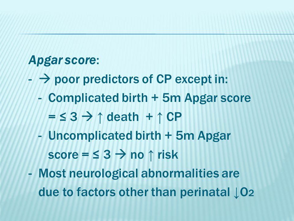 Apgar score: -  poor predictors of CP except in: - Complicated birth + 5m Apgar score = ≤ 3  ↑ death + ↑ CP - Uncomplicated birth + 5m Apgar score =