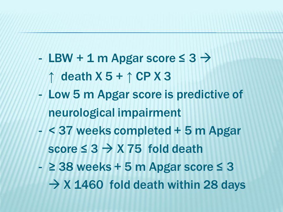 - LBW + 1 m Apgar score ≤ 3  ↑ death X 5 + ↑ CP X 3 - Low 5 m Apgar score is predictive of neurological impairment - < 37 weeks completed + 5 m Apgar