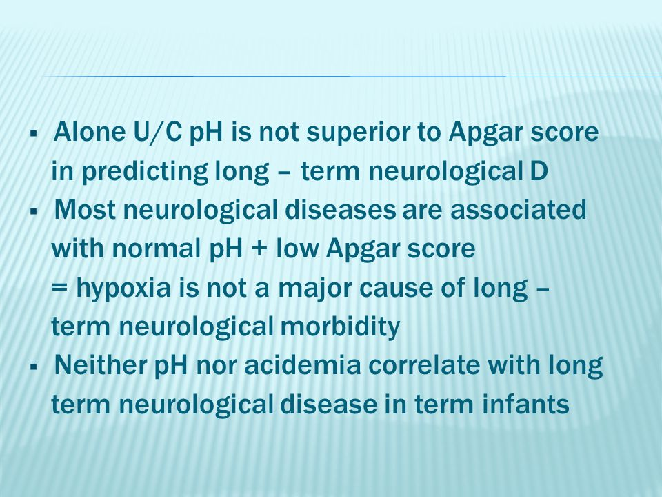  Alone U/C pH is not superior to Apgar score in predicting long – term neurological D  Most neurological diseases are associated with normal pH + lo
