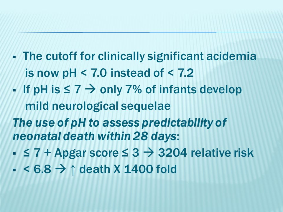  The cutoff for clinically significant acidemia is now pH < 7.0 instead of < 7.2  If pH is ≤ 7  only 7% of infants develop mild neurological sequel
