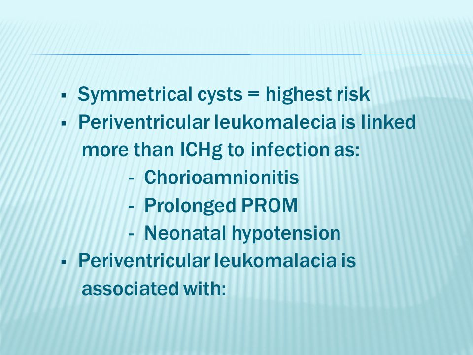  Symmetrical cysts = highest risk  Periventricular leukomalecia is linked more than ICHg to infection as: - Chorioamnionitis - Prolonged PROM - Neon