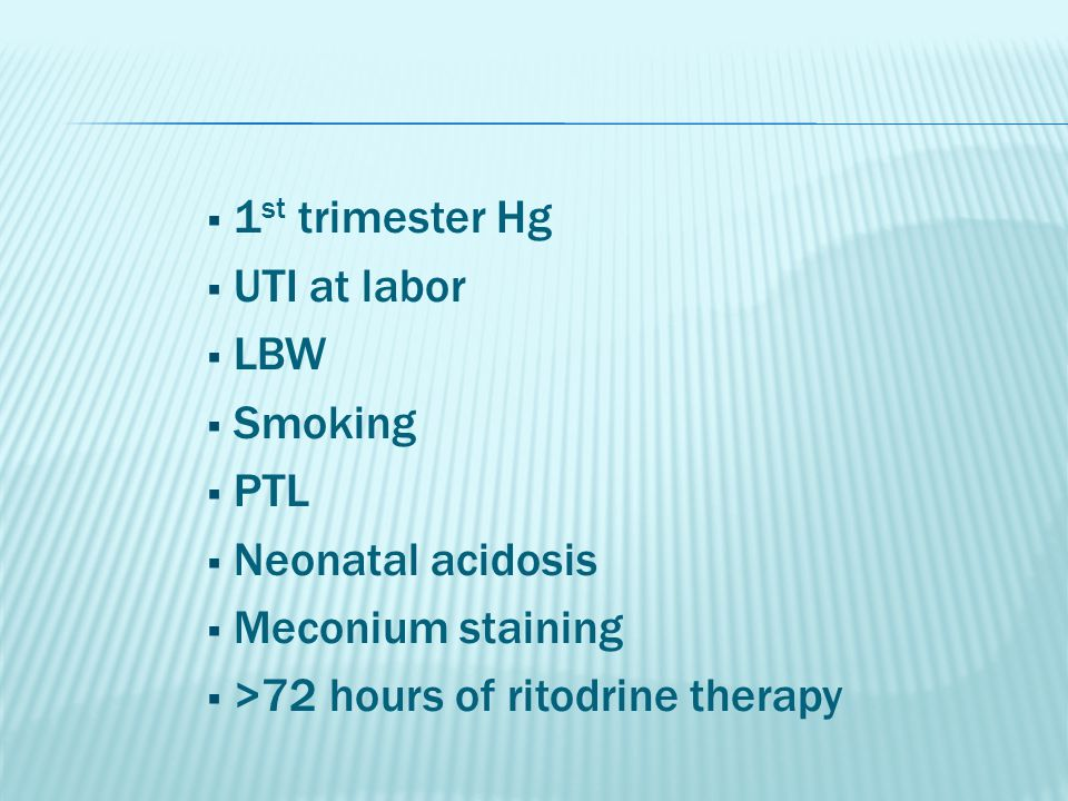  1 st trimester Hg  UTI at labor  LBW  Smoking  PTL  Neonatal acidosis  Meconium staining  >72 hours of ritodrine therapy