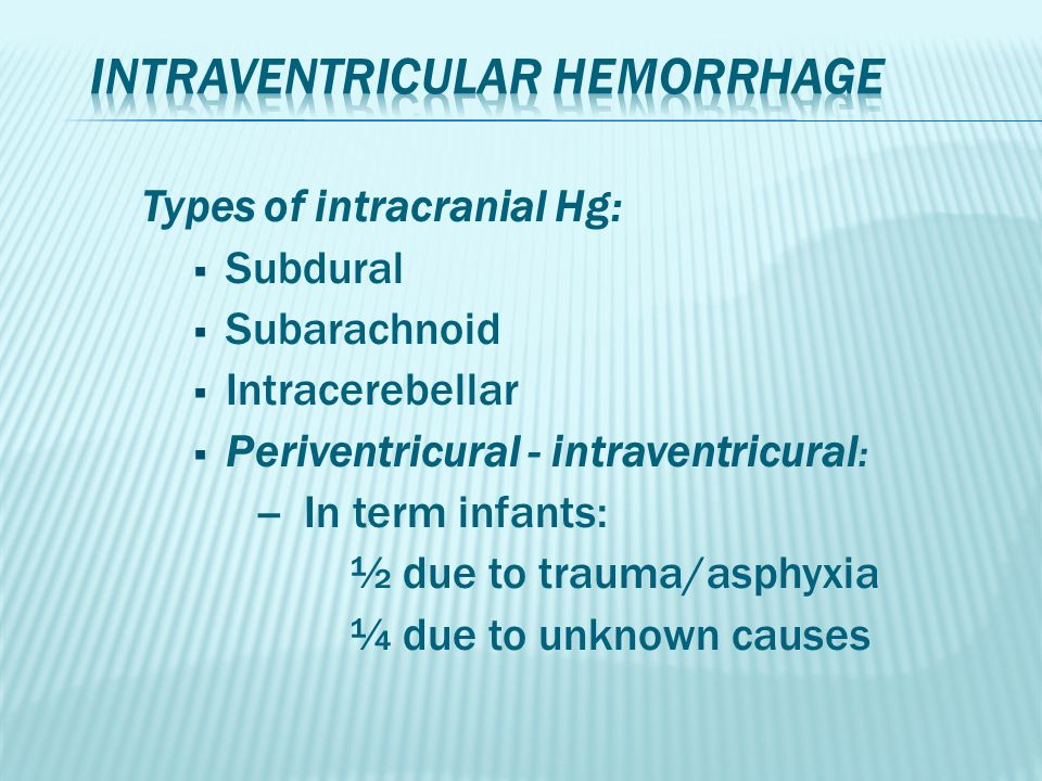Types of intracranial Hg:  Subdural  Subarachnoid  Intracerebellar  Periventricural - intraventricural : -- In term infants: ½ due to trauma/asphy