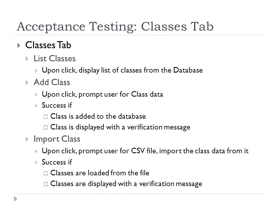 Acceptance Testing: Classes Tab  Classes Tab  List Classes  Upon click, display list of classes from the Database  Add Class  Upon click, prompt user for Class data  Success if  Class is added to the database  Class is displayed with a verification message  Import Class  Upon click, prompt user for CSV file, import the class data from it  Success if  Classes are loaded from the file  Classes are displayed with a verification message