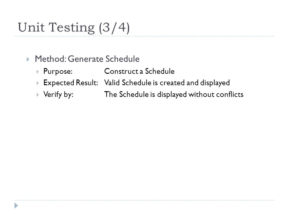 Unit Testing (3/4)  Method: Generate Schedule  Purpose: Construct a Schedule  Expected Result: Valid Schedule is created and displayed  Verify by:The Schedule is displayed without conflicts