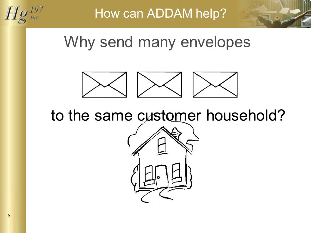 6 How can ADDAM help Why send many envelopes to the same customer household