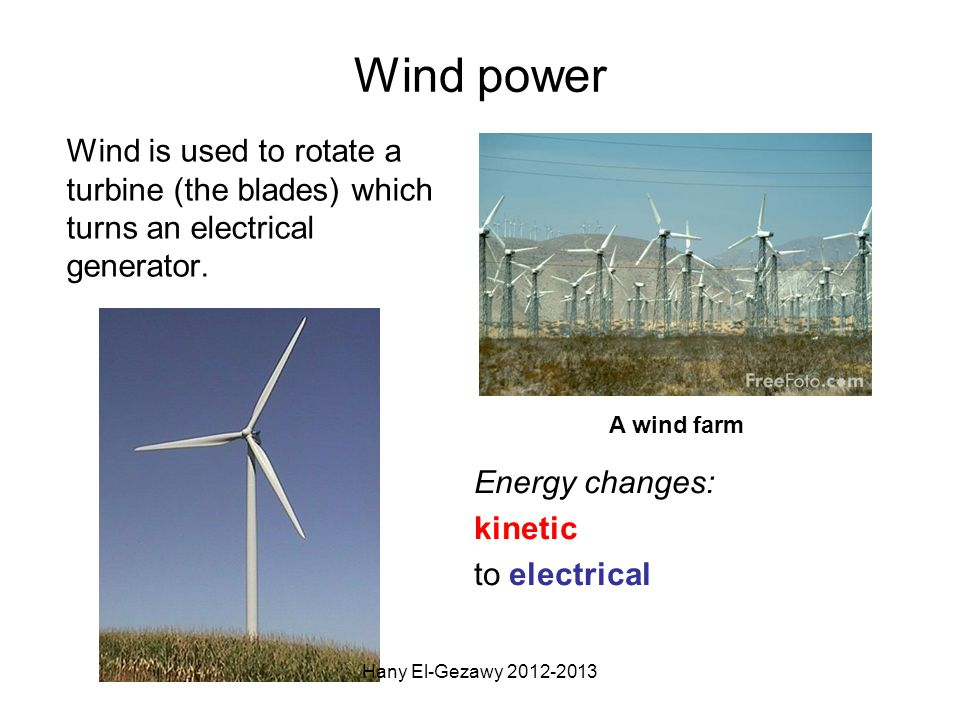 Wind power Wind is used to rotate a turbine (the blades) which turns an electrical generator. A wind farm Energy changes: kinetic to electrical Hany E