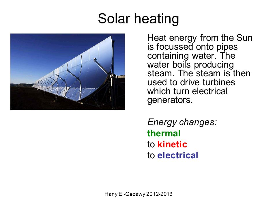 Solar heating Heat energy from the Sun is focussed onto pipes containing water. The water boils producing steam. The steam is then used to drive turbi