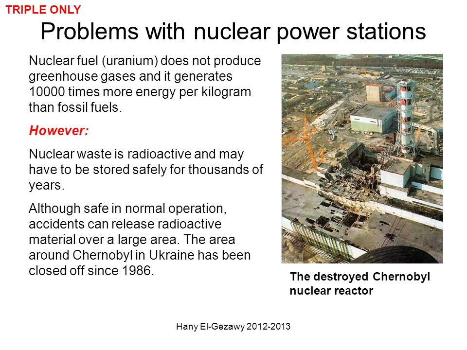 Problems with nuclear power stations Nuclear fuel (uranium) does not produce greenhouse gases and it generates 10000 times more energy per kilogram th
