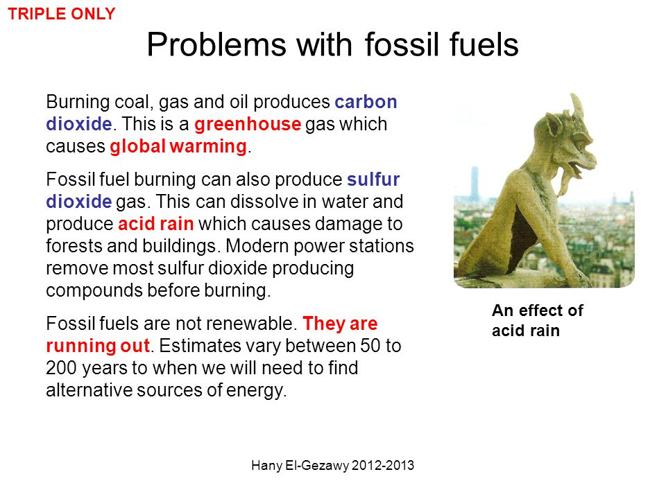 Problems with fossil fuels Burning coal, gas and oil produces carbon dioxide. This is a greenhouse gas which causes global warming. Fossil fuel burnin