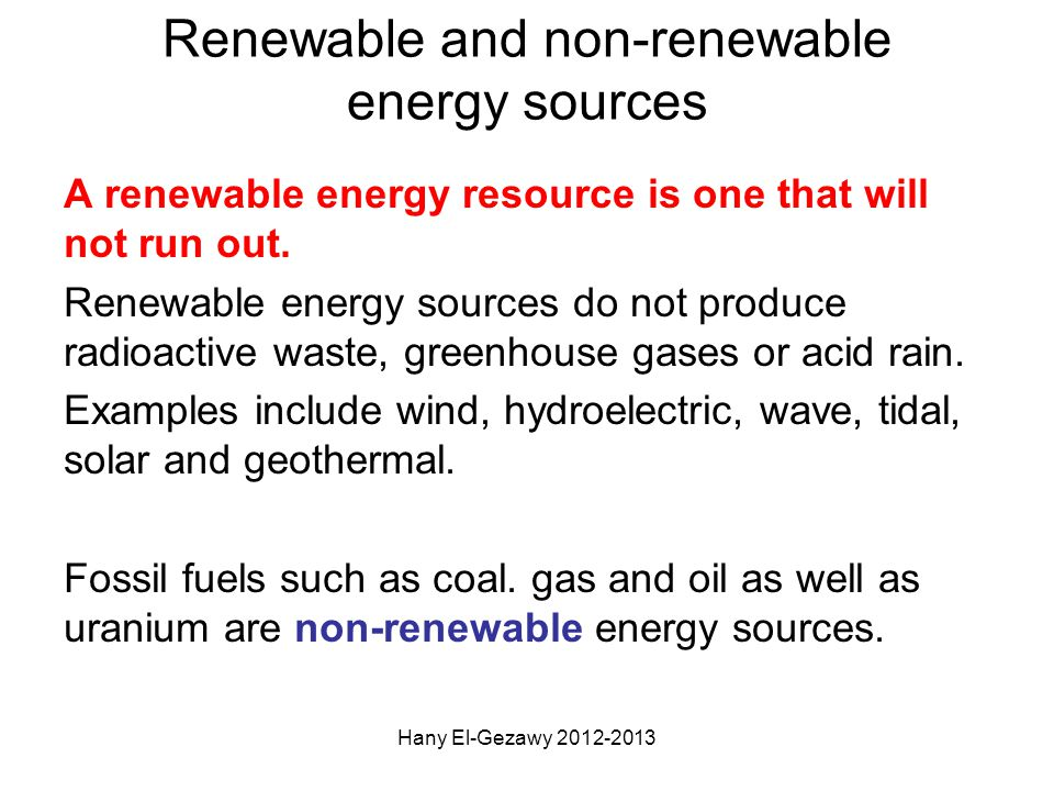 Renewable and non-renewable energy sources A renewable energy resource is one that will not run out. Renewable energy sources do not produce radioacti