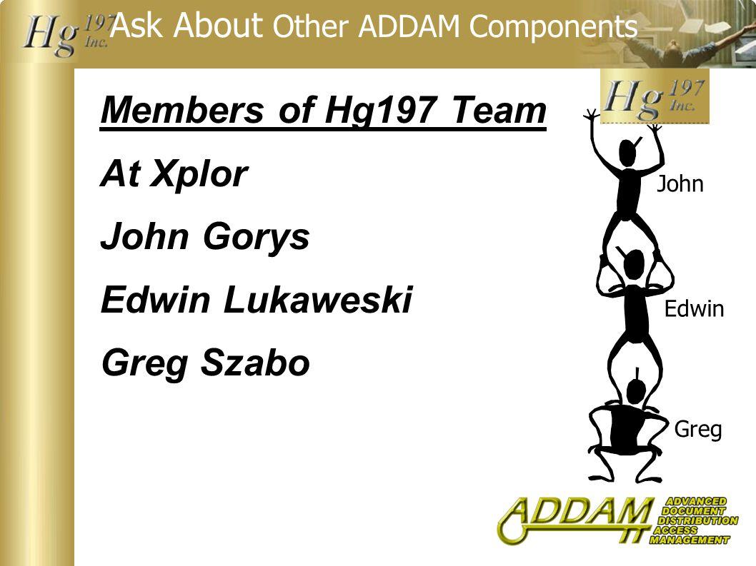 Ask About Other ADDAM Components Members of Hg197 Team At Xplor John Gorys Edwin Lukaweski Greg Szabo John Edwin Greg