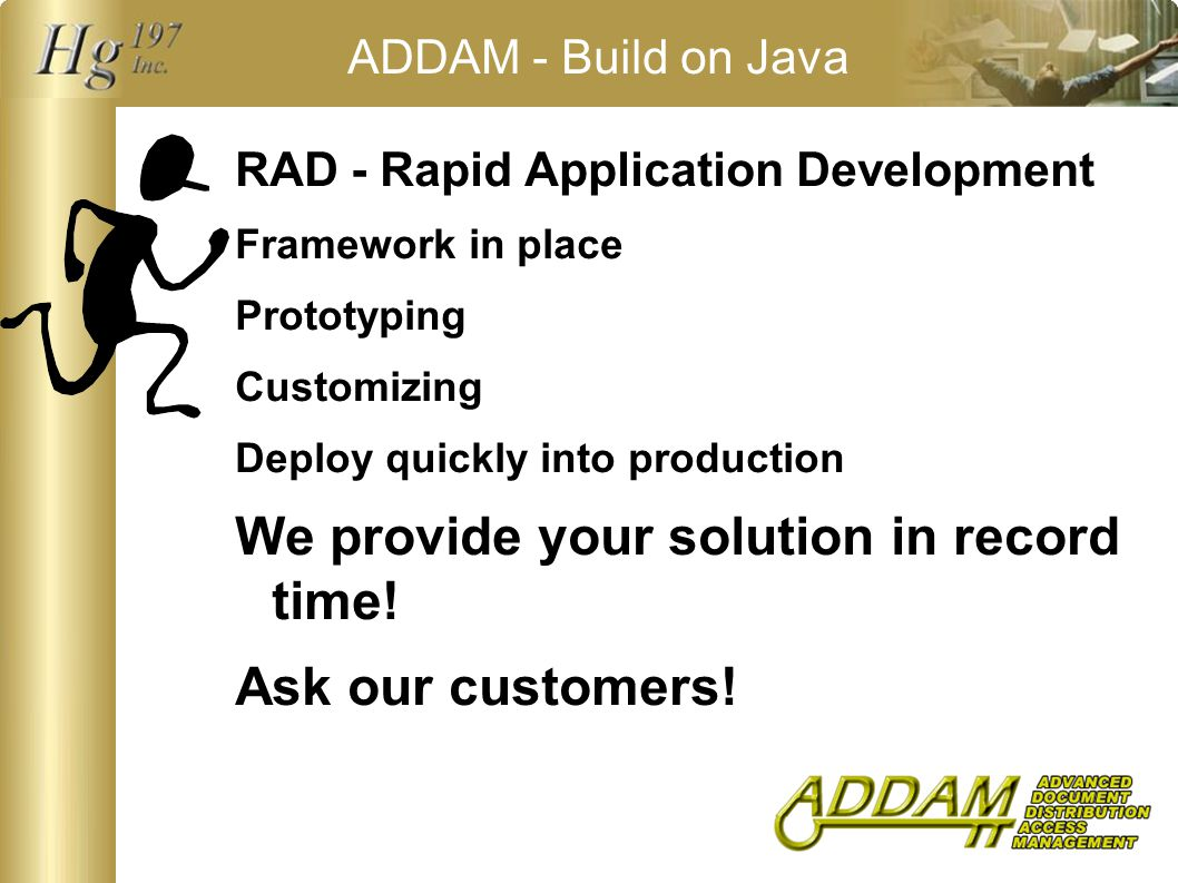 ADDAM - Build on Java RAD - Rapid Application Development Framework in place Prototyping Customizing Deploy quickly into production We provide your solution in record time.
