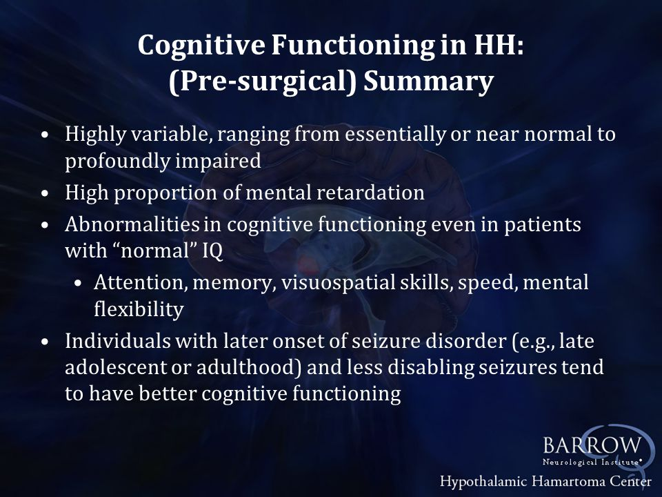 Cognitive Functioning in HH: (Pre-surgical) Summary Highly variable, ranging from essentially or near normal to profoundly impaired High proportion of mental retardation Abnormalities in cognitive functioning even in patients with normal IQ Attention, memory, visuospatial skills, speed, mental flexibility Individuals with later onset of seizure disorder (e.g., late adolescent or adulthood) and less disabling seizures tend to have better cognitive functioning