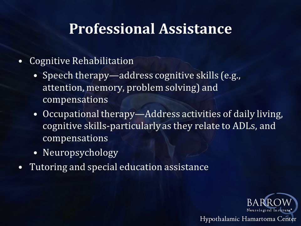 Professional Assistance Cognitive Rehabilitation Speech therapy—address cognitive skills (e.g., attention, memory, problem solving) and compensations Occupational therapy—Address activities of daily living, cognitive skills-particularly as they relate to ADLs, and compensations Neuropsychology Tutoring and special education assistance