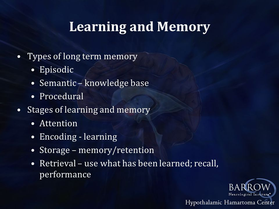 Learning and Memory Types of long term memory Episodic Semantic – knowledge base Procedural Stages of learning and memory Attention Encoding - learning Storage – memory/retention Retrieval – use what has been learned; recall, performance