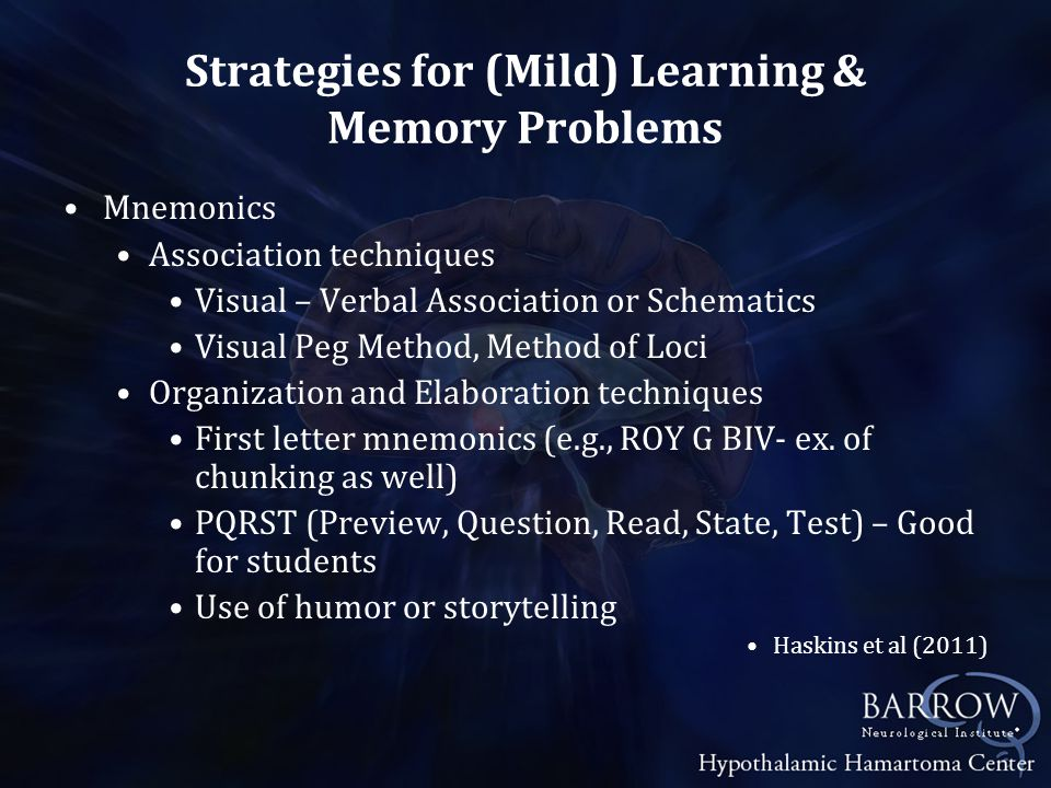 Strategies for (Mild) Learning & Memory Problems Mnemonics Association techniques Visual – Verbal Association or Schematics Visual Peg Method, Method of Loci Organization and Elaboration techniques First letter mnemonics (e.g., ROY G BIV- ex.