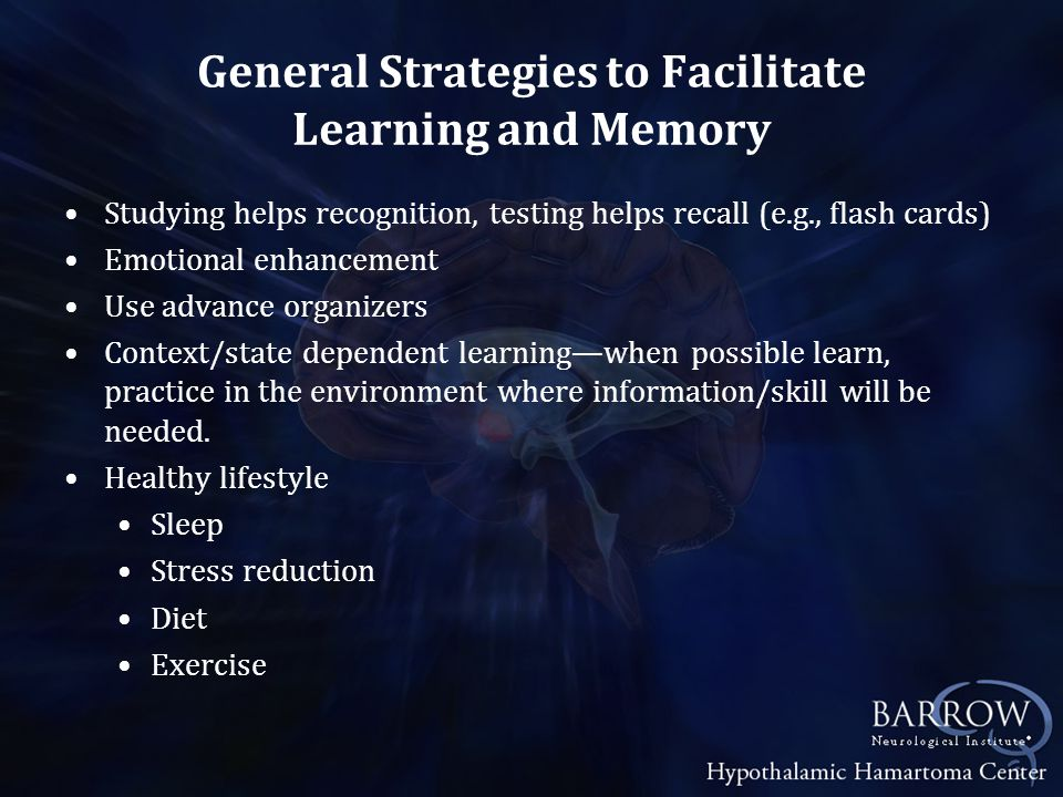 General Strategies to Facilitate Learning and Memory Studying helps recognition, testing helps recall (e.g., flash cards) Emotional enhancement Use advance organizers Context/state dependent learning—when possible learn, practice in the environment where information/skill will be needed.